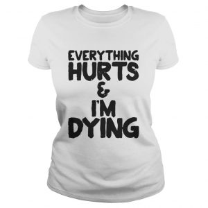 Everything hurts and Im dying shirt Classic Ladies Tee