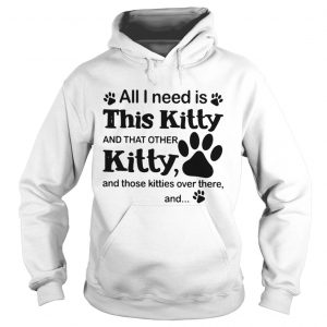 All I need is this Kitty and that other Kitty shirt Hoodie