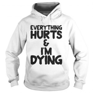 Everything hurts and Im dying shirt Hoodie
