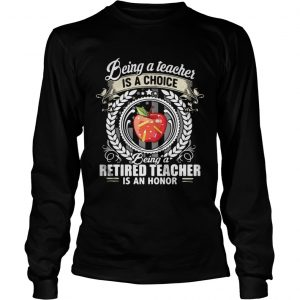 Being a teacher is a choice being a retired teacher is an honor shirt Longsleeve Tee Unisex