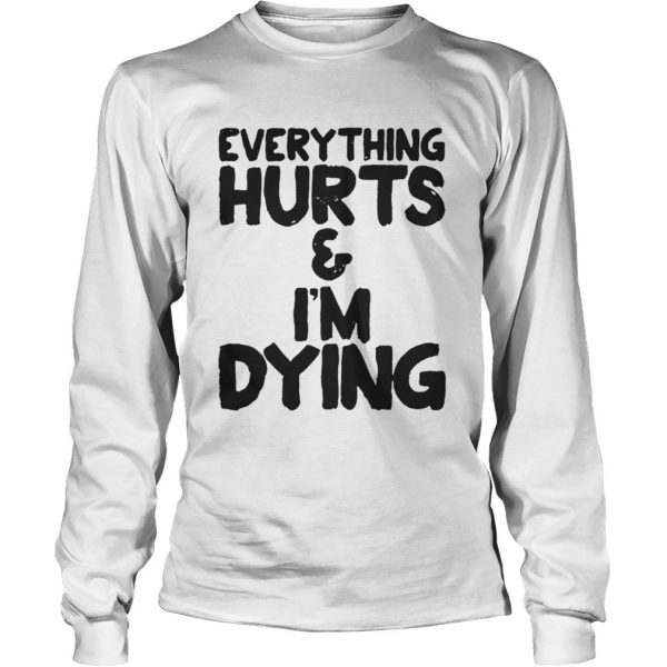 Everything hurts and Im dying shirt Longsleeve Tee Unisex