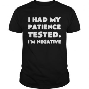 I had my patience tested Im negative shirt Shirt
