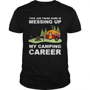 This job thing sure is messing up my camping career shirt Shirt