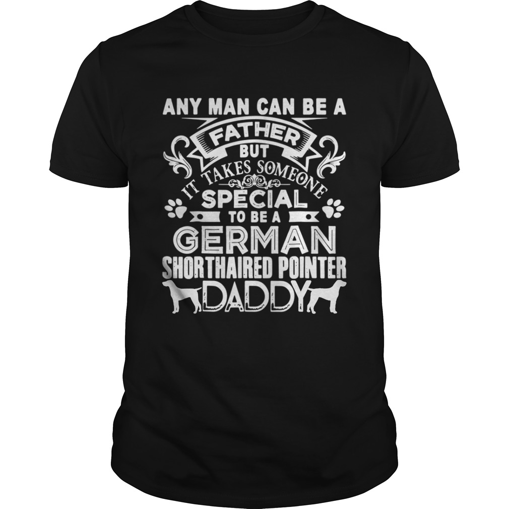 Any man can be a father but it takes sommeone special to be a german dog shirt