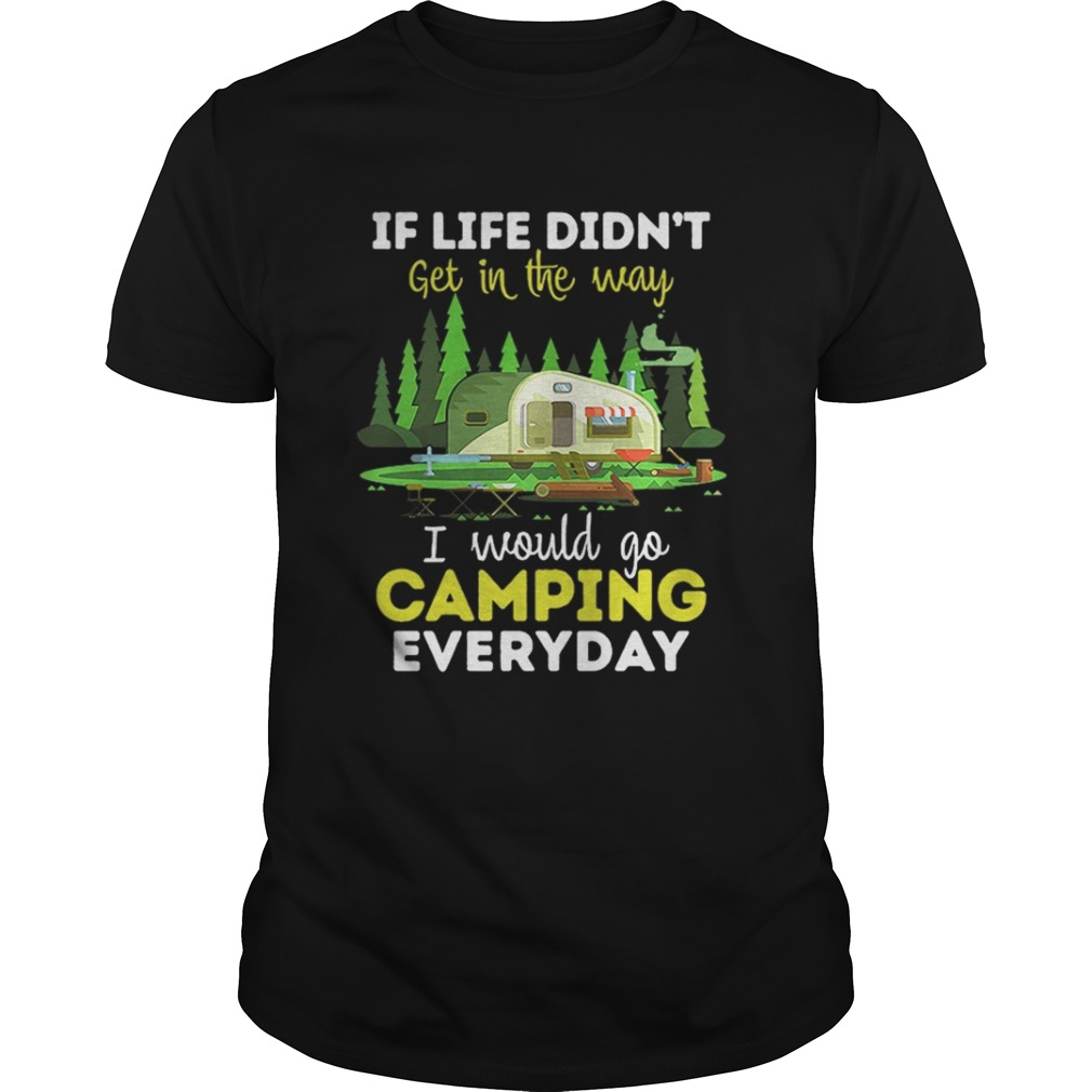 If life didnt get in the way I would camping everyday shirt