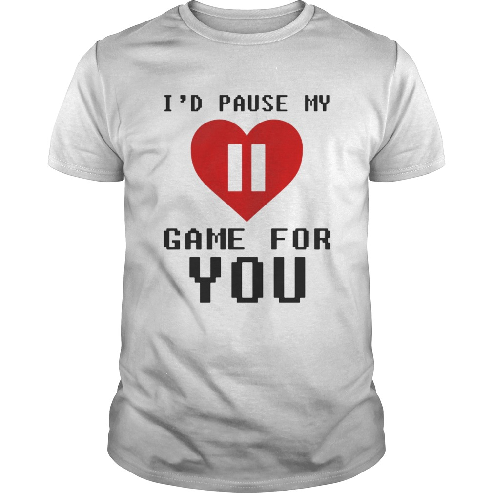 Id pause my game for you shirt