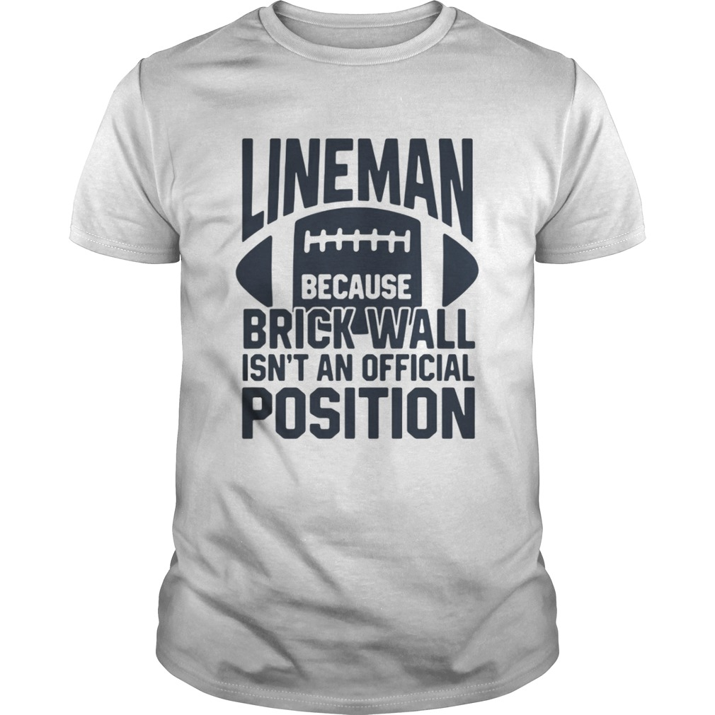 Lineman because brick wall isnt an official position shirt