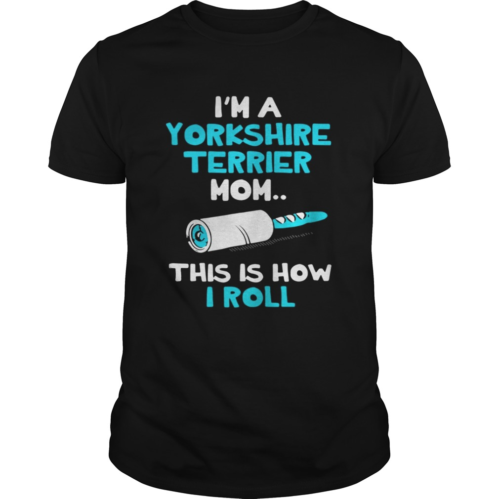 Im a Yorkshire terrier mom this is how I roll shirt