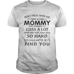 Dont mess with me I have a crazy Mommy who happens to cuss a lot shirt Shirt
