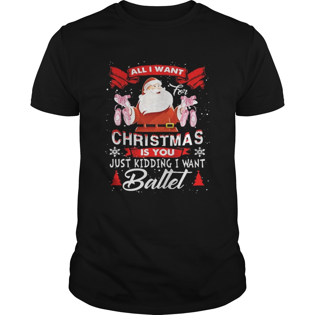 Santa All I Want Christmas Is You Just Kidding I Want Ballet Sweater