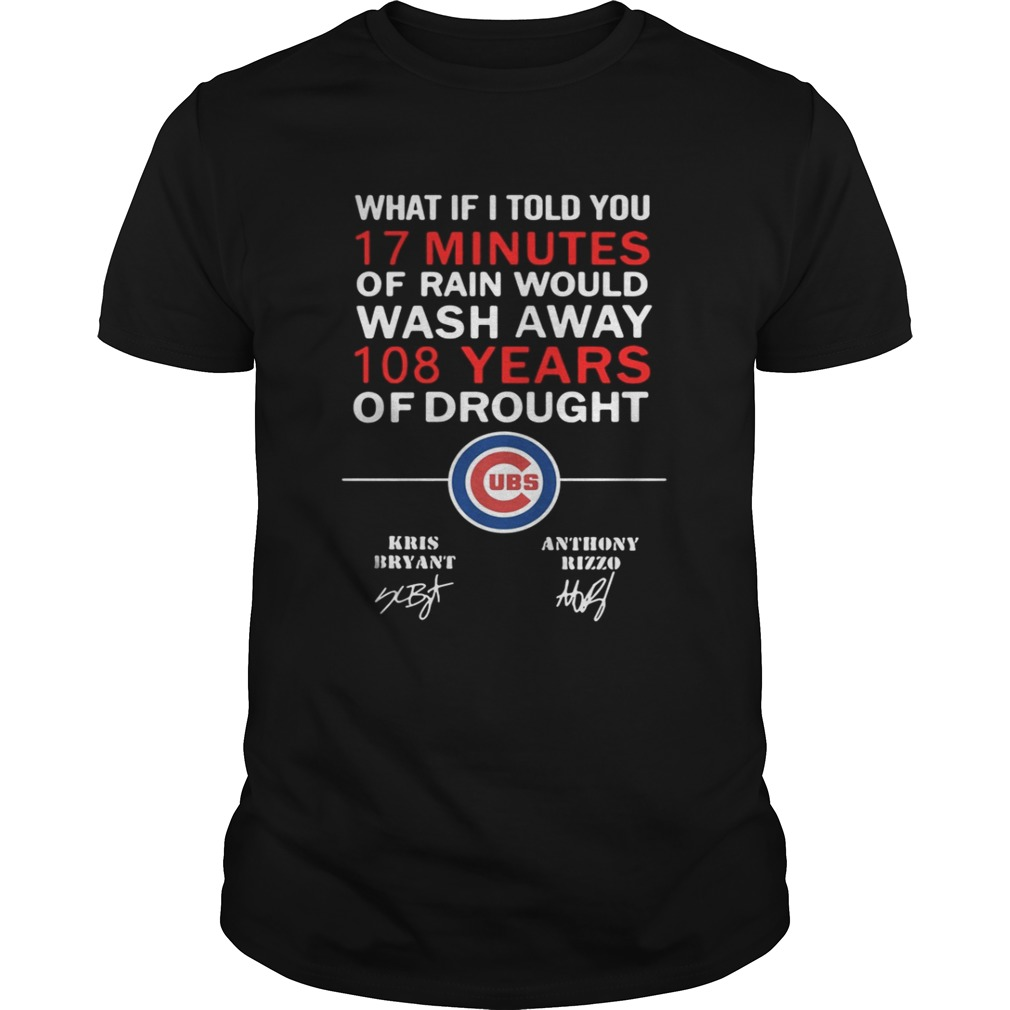 Chicago Cubs What if I told you 17 minutes of rain would wash away 108 shirt