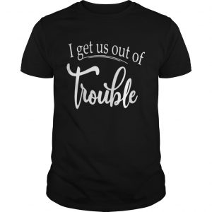 I get us out of trouble shirt Shirt