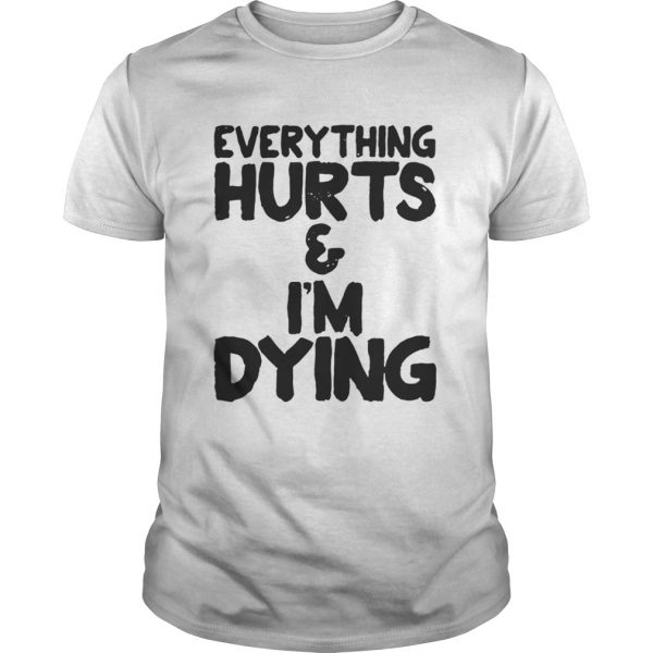 Everything hurts and Im dying shirt Shirt