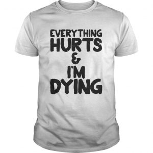 Everything hurts and Im dying shirt