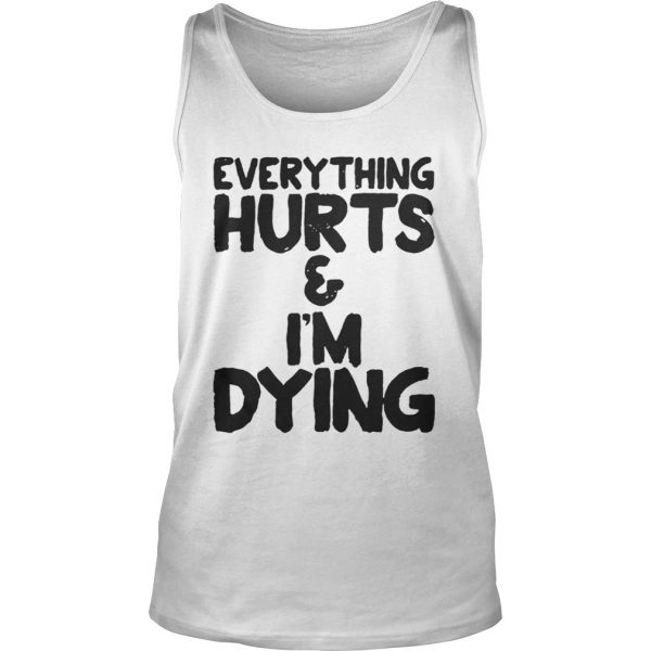 Everything hurts and Im dying shirt TankTop