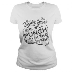 She is beauty shes grace she will punch you in the face shirt Classic Ladies Tee