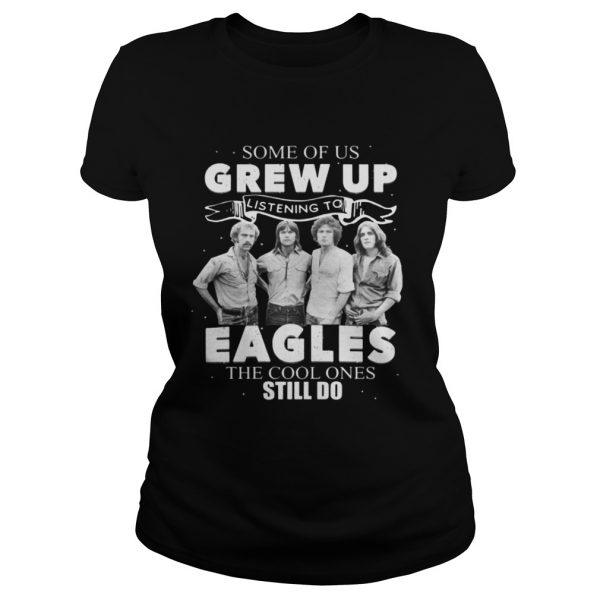 Some Of Us Grew Up Listening To Eagles The Cool Ones Still Do Shirt Classic Ladies Tee