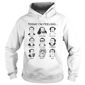 Today Im feeling happy carefree relaxed excited focused shirt Hoodie
