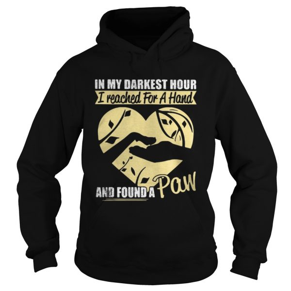 In my darkest hour I reached for a hand and found a paw shirt Hoodie