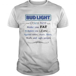 Bud Light does not make you fat It makes you lean against shirt Shirt