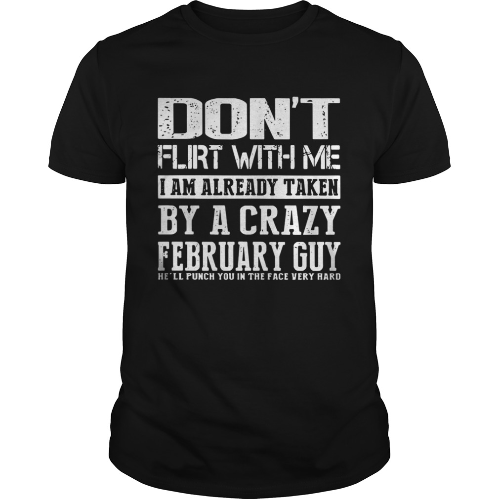 Dont flirt with me I am already taken by a crazy february guy shirt