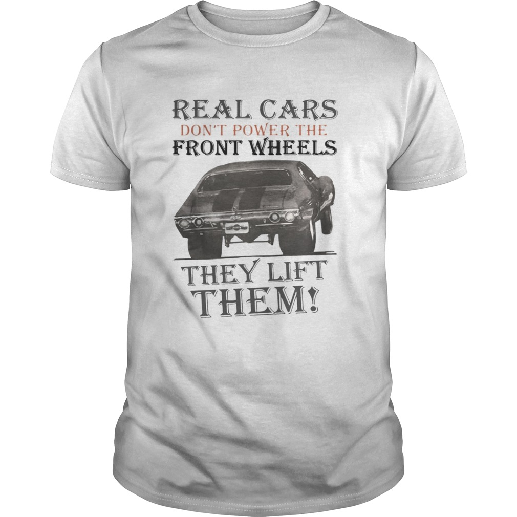 Real Cars Dont Power The Front Wheels They Lift Them Shirt
