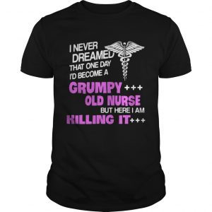 I never dreamed that one day Id become a grumpy old nurse but here I am killing it shirt