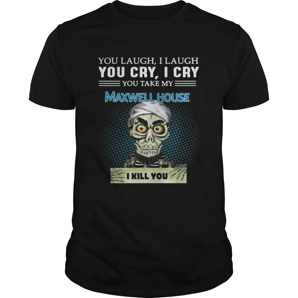 Jeff Dunham Puppet You laugh I laugh you cry I cry Maxwell House shirt