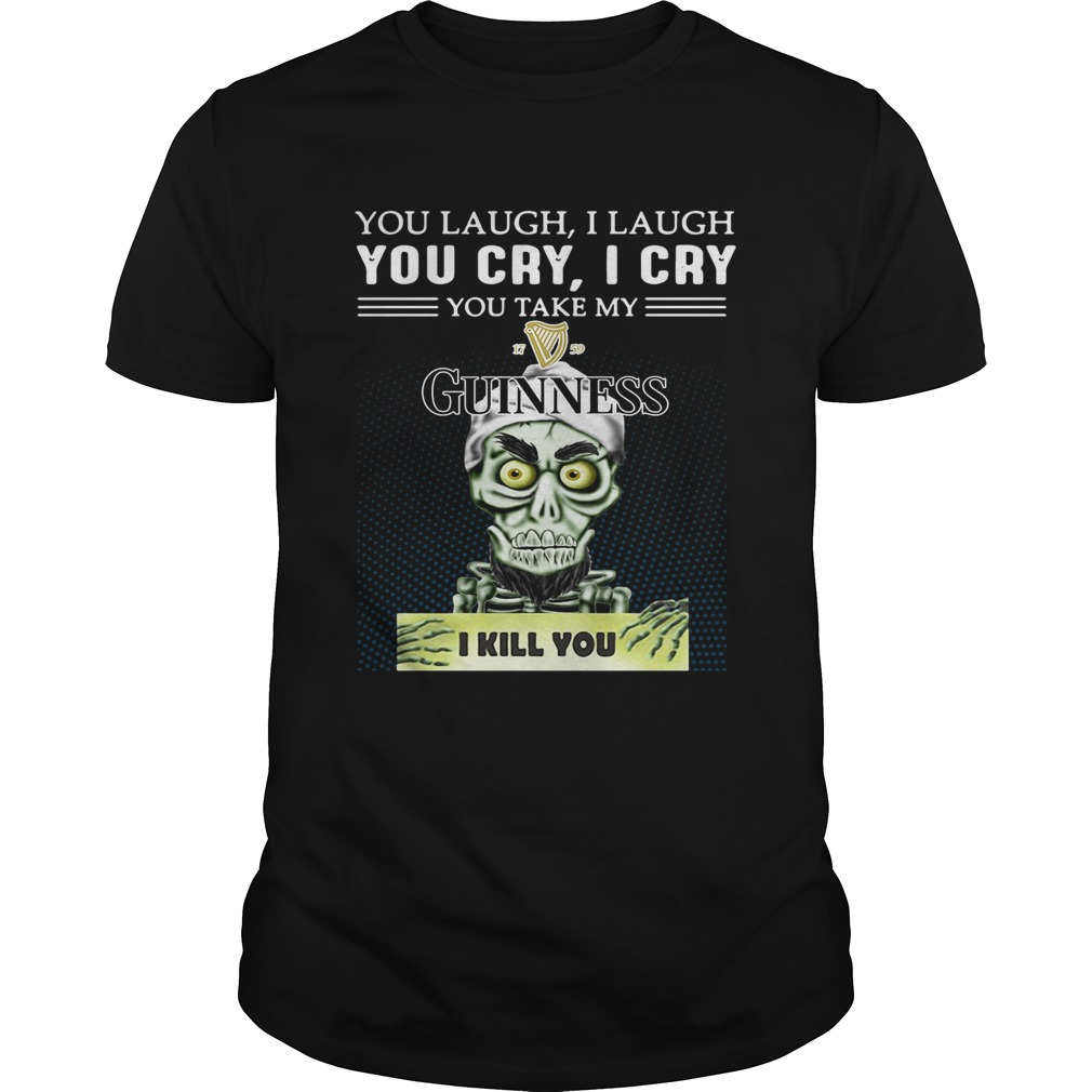 Achmed you laugh I laugh you cry I cry you take my Guinness I kill you shirt
