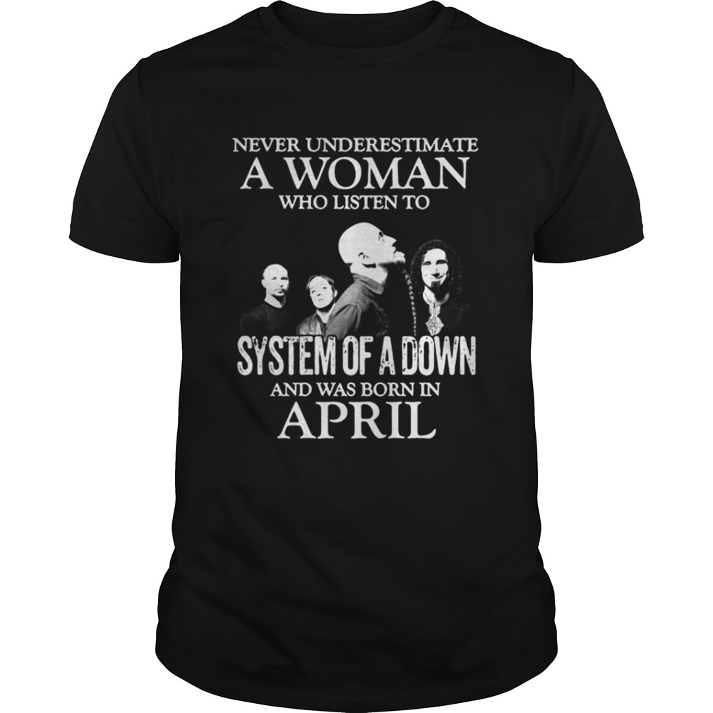 Never underestimate a woman who listen to system of a down and was born in April shirt