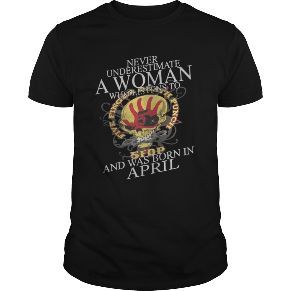 Never Underestimate A Woman Who Listen To And Was Born In April Shirt