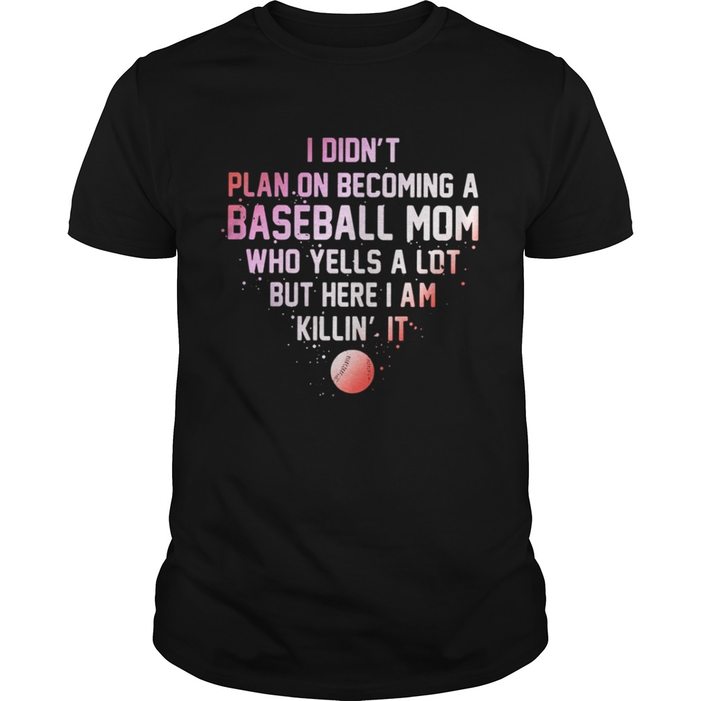 I Didnt Plan On Becoming A Baseball Mom Who Yells A Lot But Here I Am Killin It Shirt