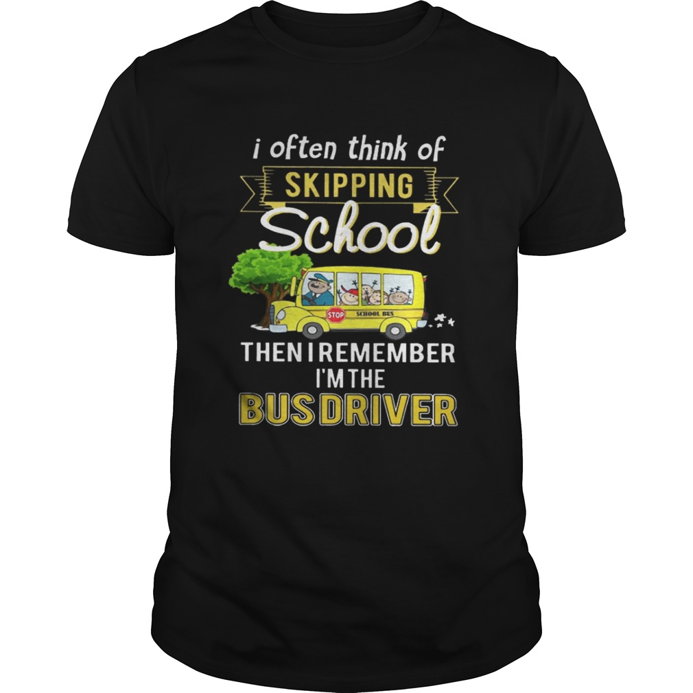 I often think of skipping school then I remember Im the bus driver