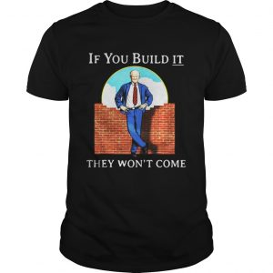 Trump If You Build It They Wont Come Shirt Shirt