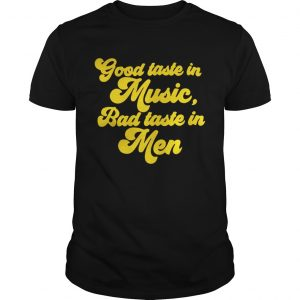 Good taste in music bad taste in men shirt Shirt