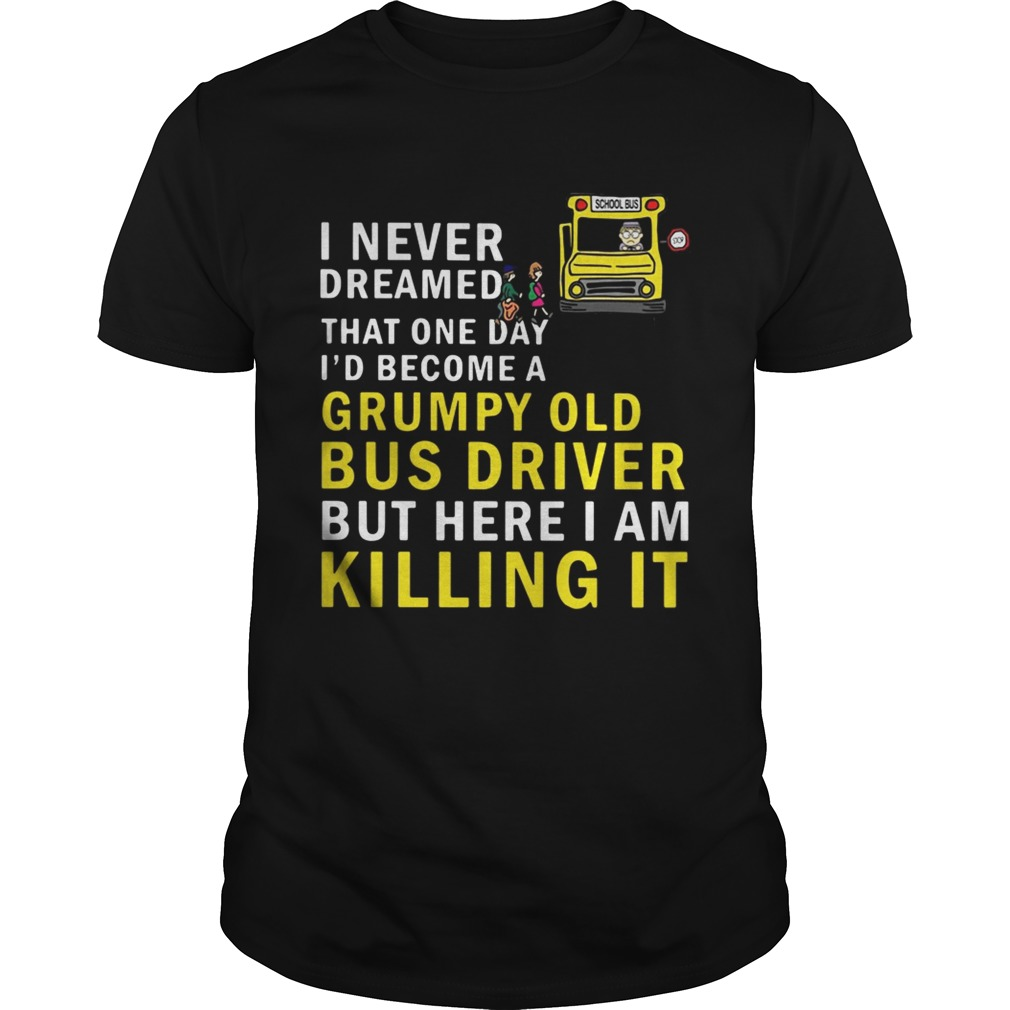 I never dreamed that one day Id become a grumpy old bus driver shirt