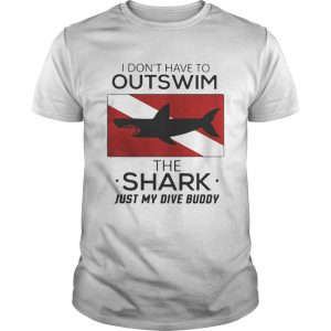 I dont have to outswim the Shark just my dive buddy shirt Shirt