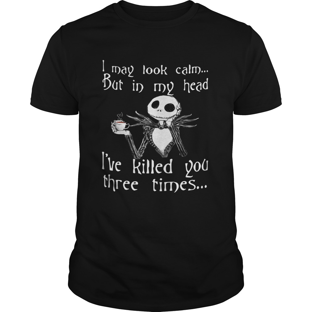 Jack Skellington I may look calm but in my head Ive killed you three times shirt
