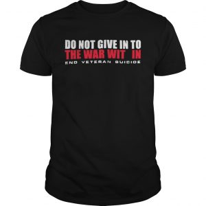 Do not give in to the war with in end veteran suicide shirt Shirt