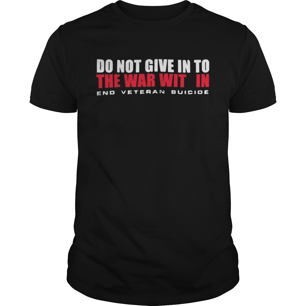 Do not give in to the war with in end veteran suicide shirt