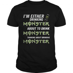 Im either drinking Monster about to drink Monster shirt Shirt