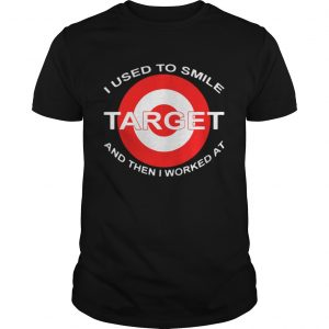 I Used To Smile Target And Then I Worked At Shirt Shirt
