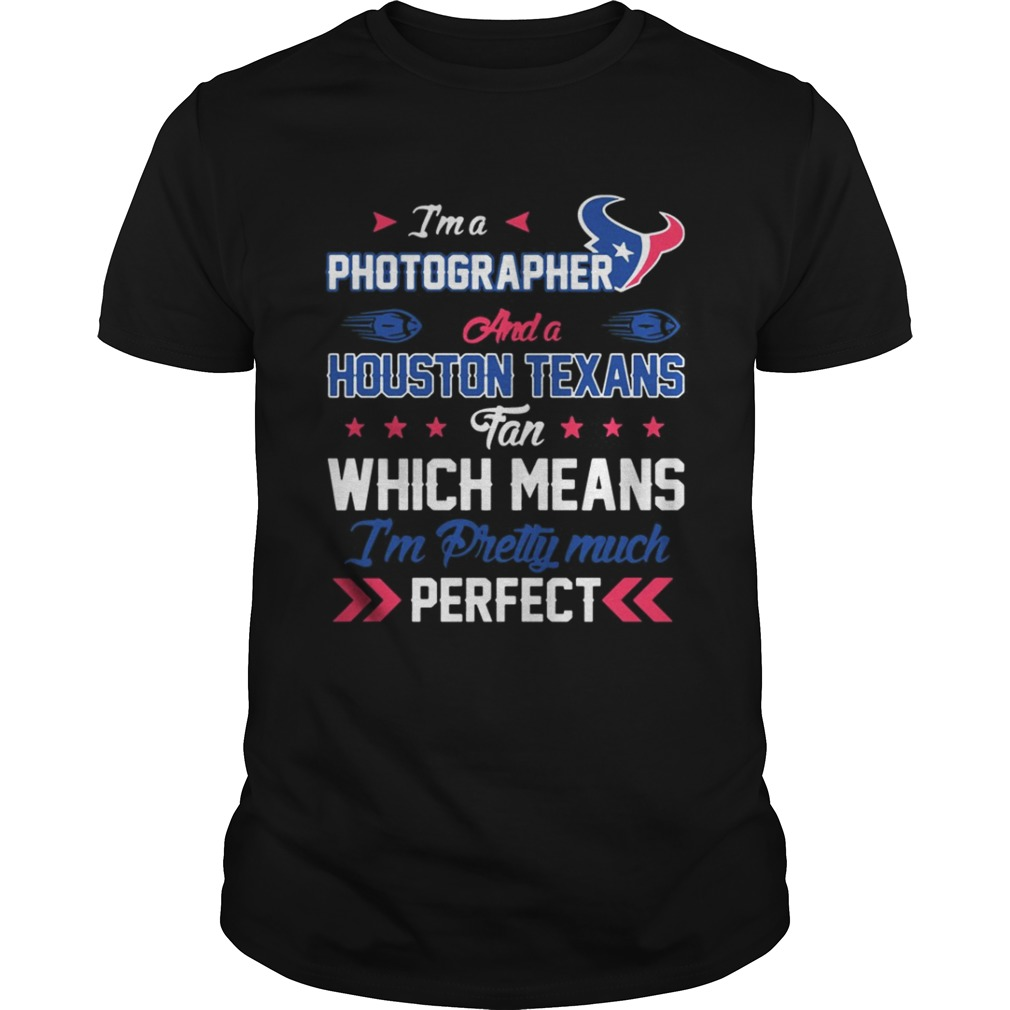 Im A Photographer Texans Fan And Im Pretty Much Perfect Shirt