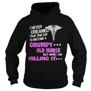 I never dreamed that one day Id become a grumpy old nurse but here I am killing it shirt Ladies V-Neck