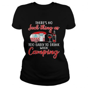 Theres no such thing as too early to drink when camping shirt Classic Ladies Tee