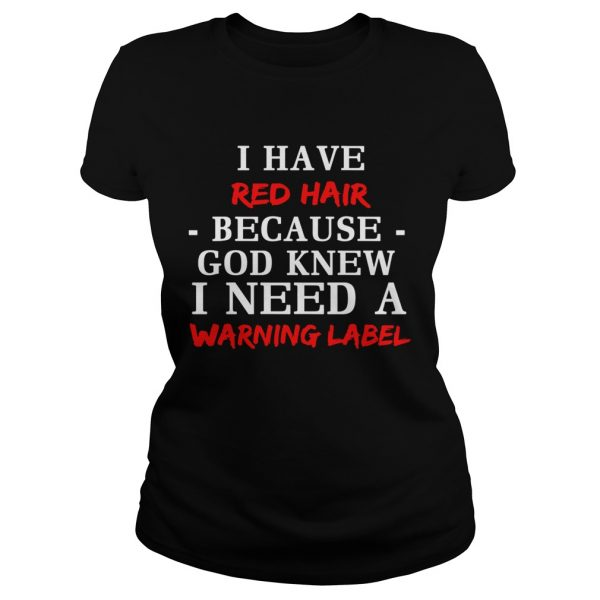 I have red hair because God knew I need a warning label shirt Classic Ladies Tee