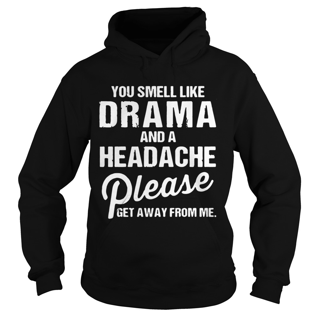 9387dc19 You smell like drama and a headache please get away from me shirts Hoodie