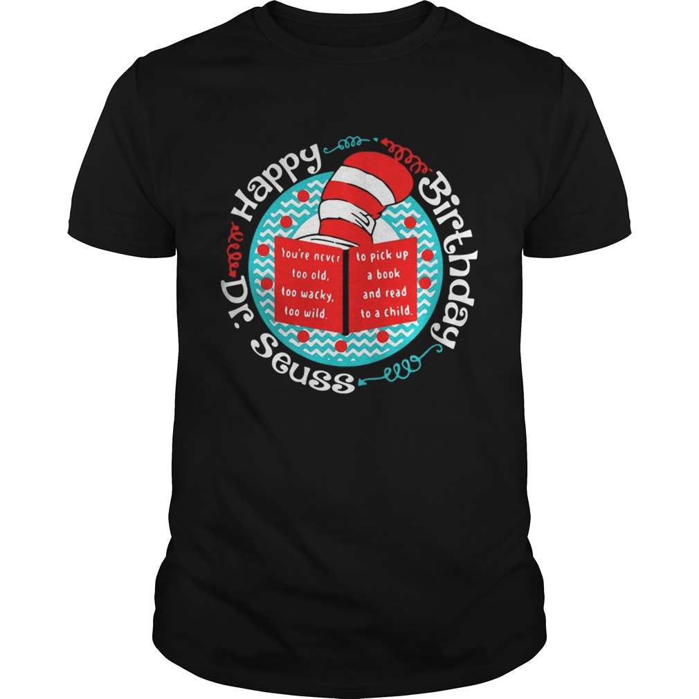 1550546220Happy birthday Dr Seuss you're never too old too wacky too wild shirt