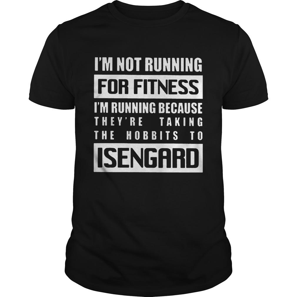 Im Not Running For Fitness Im Running Because Theyre Taking The Hobbits To Isengard Shirt