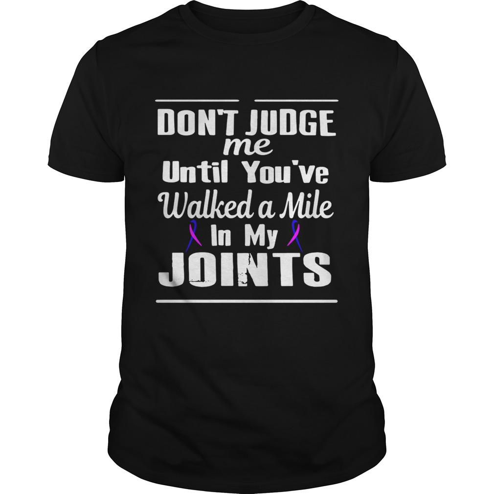 Dont judge me until youve walked a mile in my Joints shirt
